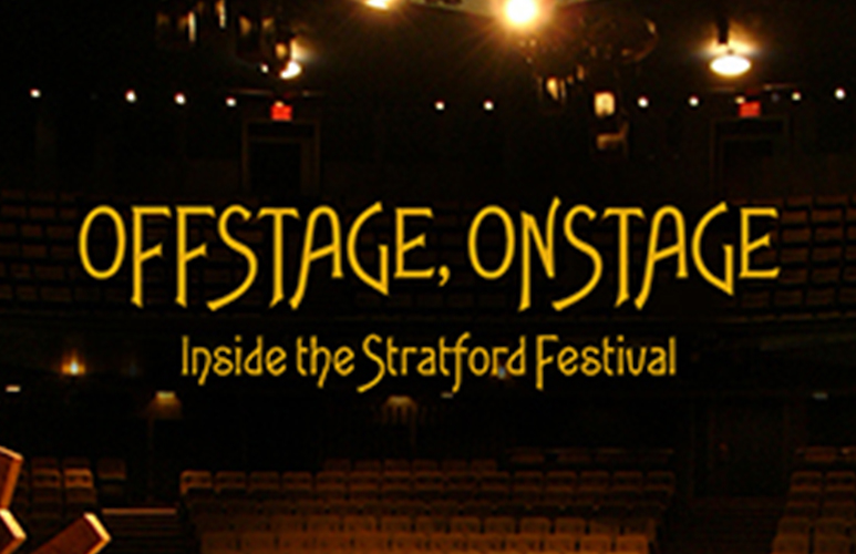 OFFSTAGE, ONSTAGE: INSIDE THE STRATFORD FESTIVAL