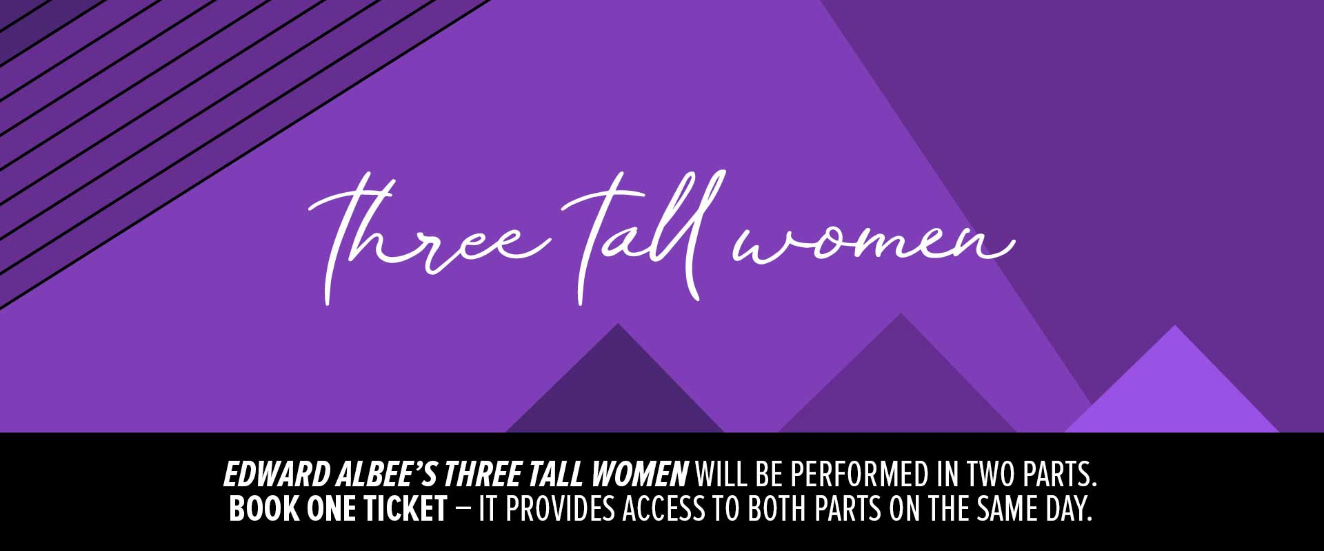 Wordmark image of Edward Albee's Three Tall Women that will be performed in two parts. Book One Ticket - it provides access to both parts on the same day.