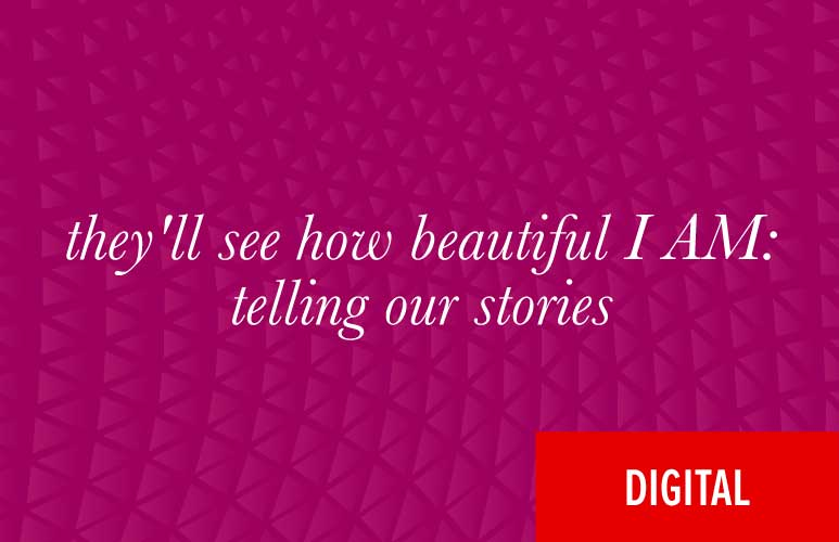 They'll See How Beautiful I Am: Telling Our Stories